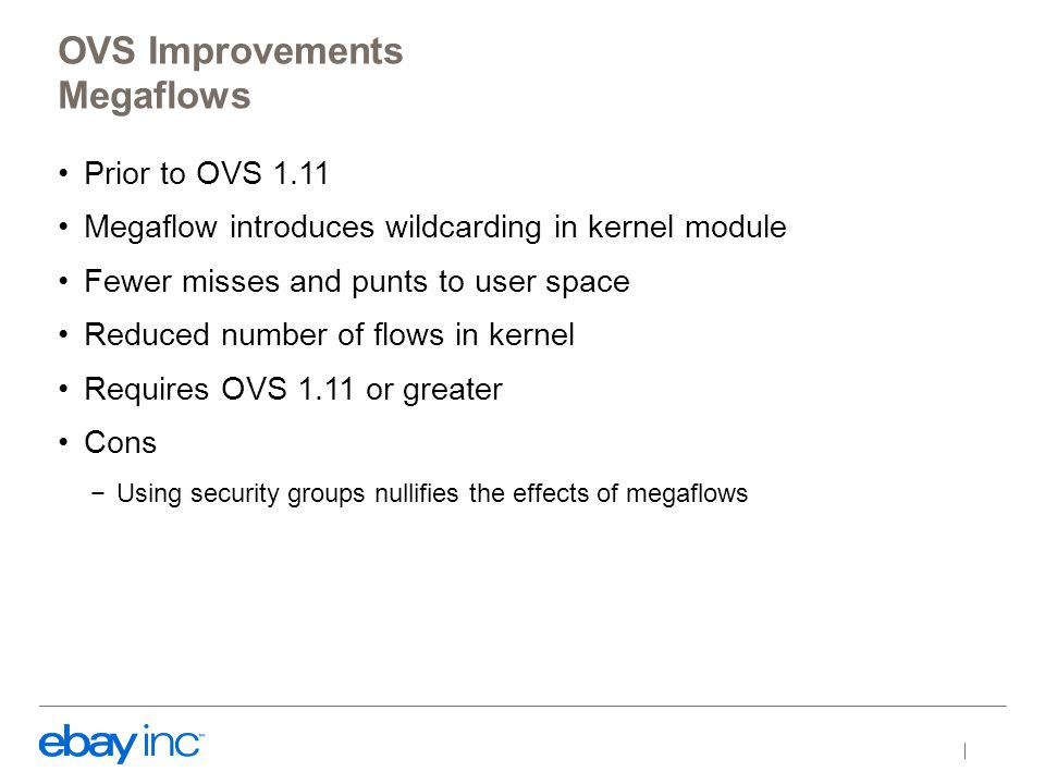 Prior to OVS 1.11 Megaflow introduces wildcarding in kernel module Fewer misses and punts to user space Reduced number of flows in kernel Requires OVS 1.11 or greater Cons −Using security groups nullifies the effects of megaflows OVS Improvements Megaflows