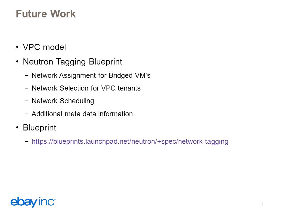 VPC model Neutron Tagging Blueprint −Network Assignment for Bridged VM's −Network Selection for VPC tenants −Network Scheduling −Additional meta data information Blueprint −https://blueprints.launchpad.net/neutron/+spec/network-tagginghttps://blueprints.launchpad.net/neutron/+spec/network-tagging Future Work
