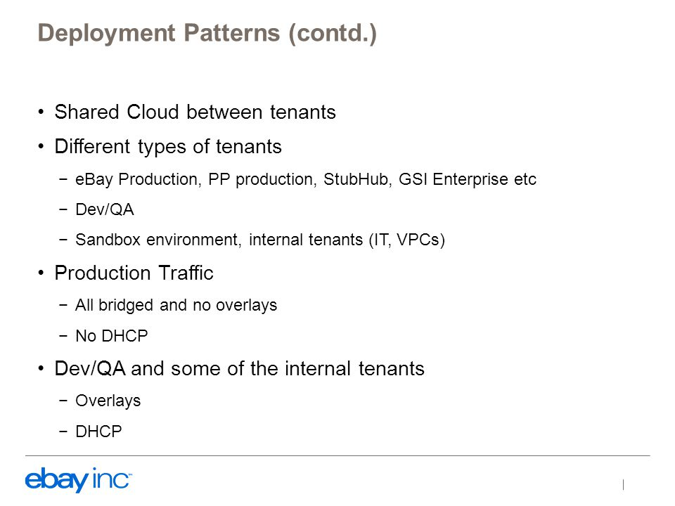 Shared Cloud between tenants Different types of tenants −eBay Production, PP production, StubHub, GSI Enterprise etc −Dev/QA −Sandbox environment, internal tenants (IT, VPCs) Production Traffic −All bridged and no overlays −No DHCP Dev/QA and some of the internal tenants −Overlays −DHCP Deployment Patterns (contd.)
