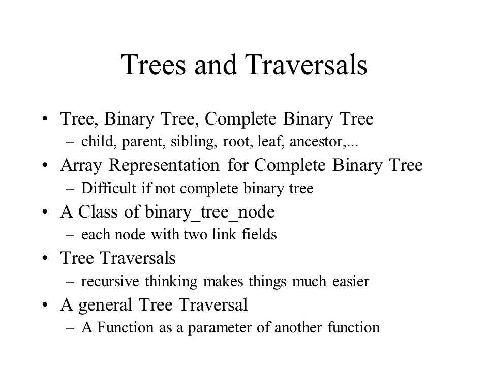 Trees and Traversals Tree, Binary Tree, Complete Binary Tree –child, parent, sibling, root, leaf, ancestor,...
