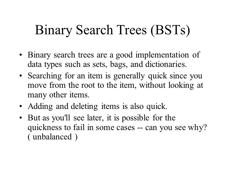 Binary Search Trees (BSTs) Binary search trees are a good implementation of data types such as sets, bags, and dictionaries.