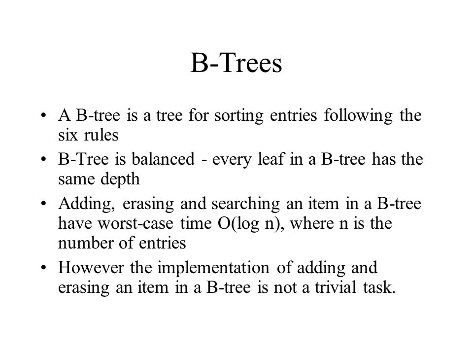 B-Trees A B-tree is a tree for sorting entries following the six rules B-Tree is balanced - every leaf in a B-tree has the same depth Adding, erasing and searching an item in a B-tree have worst-case time O(log n), where n is the number of entries However the implementation of adding and erasing an item in a B-tree is not a trivial task.