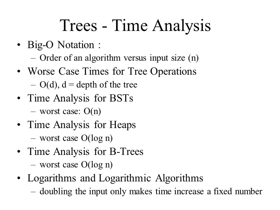 Trees - Time Analysis Big-O Notation : –Order of an algorithm versus input size (n) Worse Case Times for Tree Operations –O(d), d = depth of the tree Time Analysis for BSTs –worst case: O(n) Time Analysis for Heaps –worst case O(log n) Time Analysis for B-Trees –worst case O(log n) Logarithms and Logarithmic Algorithms –doubling the input only makes time increase a fixed number