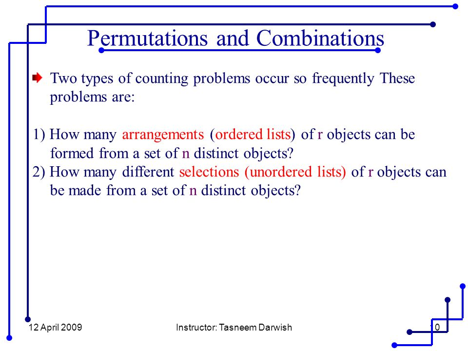12 April 2009Instructor: Tasneem Darwish10 Two types of counting problems occur so frequently These problems are: 1) How many arrangements (ordered lists) of r objects can be formed from a set of n distinct objects.