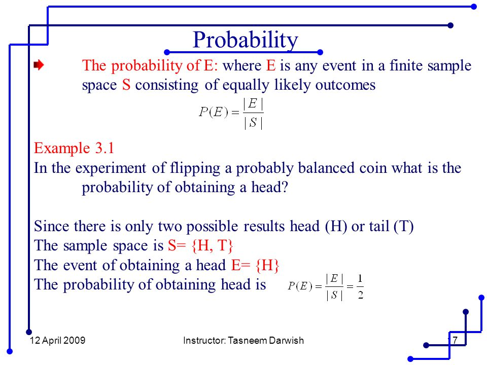 12 April 2009Instructor: Tasneem Darwish17 The probability of E: where E is any event in a finite sample space S consisting of equally likely outcomes Example 3.1 In the experiment of flipping a probably balanced coin what is the probability of obtaining a head.