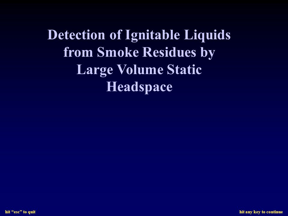 hit esc to quit hit any key to continue Detection of Ignitable Liquids from Smoke Residues by Large Volume Static Headspace