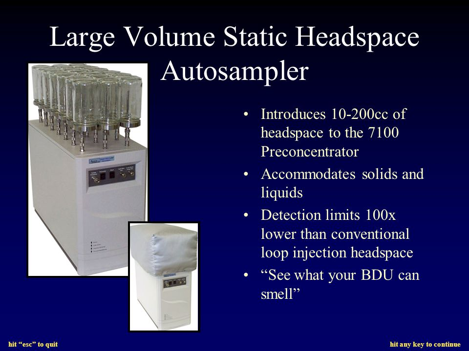 hit esc to quit hit any key to continue Large Volume Static Headspace Autosampler Introduces 10-200cc of headspace to the 7100 Preconcentrator Accommodates solids and liquids Detection limits 100x lower than conventional loop injection headspace See what your BDU can smell