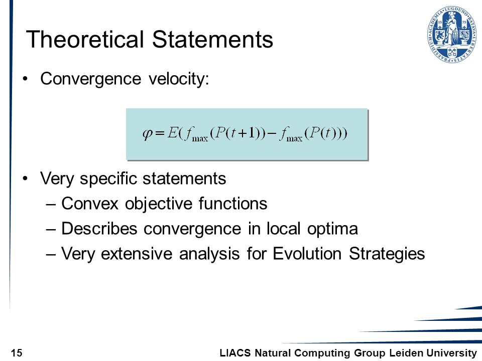 LIACS Natural Computing Group Leiden University15 Convergence velocity: Very specific statements –Convex objective functions –Describes convergence in local optima –Very extensive analysis for Evolution Strategies Theoretical Statements