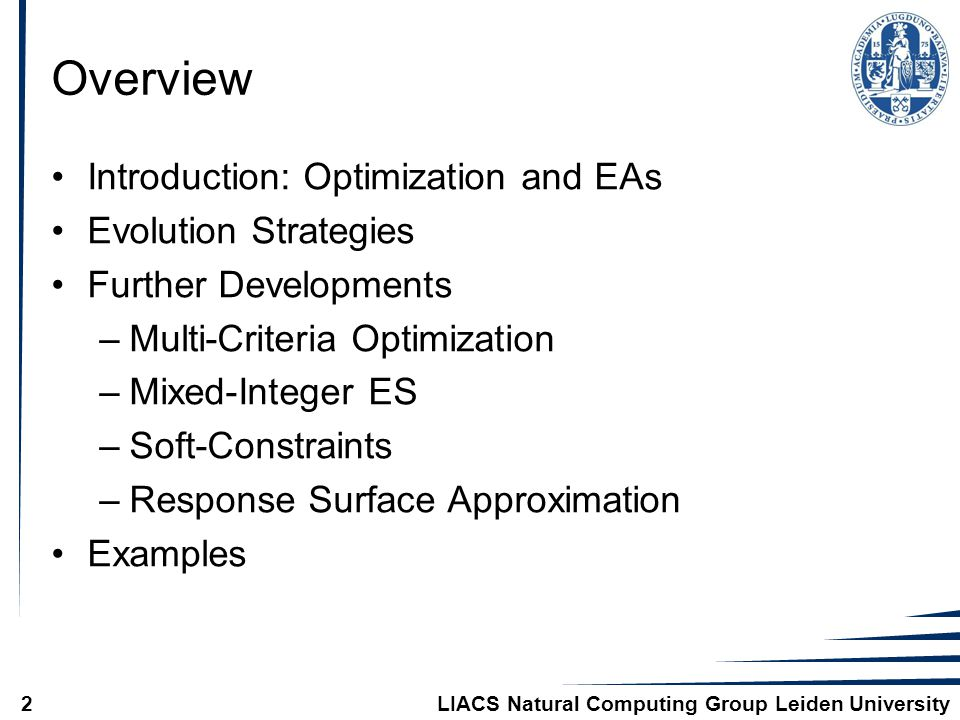 LIACS Natural Computing Group Leiden University2 Overview Introduction: Optimization and EAs Evolution Strategies Further Developments –Multi-Criteria Optimization –Mixed-Integer ES –Soft-Constraints –Response Surface Approximation Examples