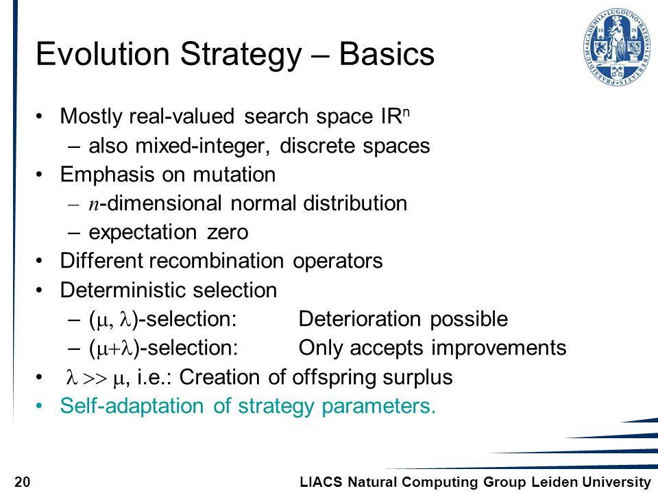 LIACS Natural Computing Group Leiden University20 Evolution Strategy – Basics Mostly real-valued search space IR n –also mixed-integer, discrete spaces Emphasis on mutation –n -dimensional normal distribution –expectation zero Different recombination operators Deterministic selection –(  )-selection:Deterioration possible –(  )-selection:Only accepts improvements , i.e.: Creation of offspring surplus Self-adaptation of strategy parameters.