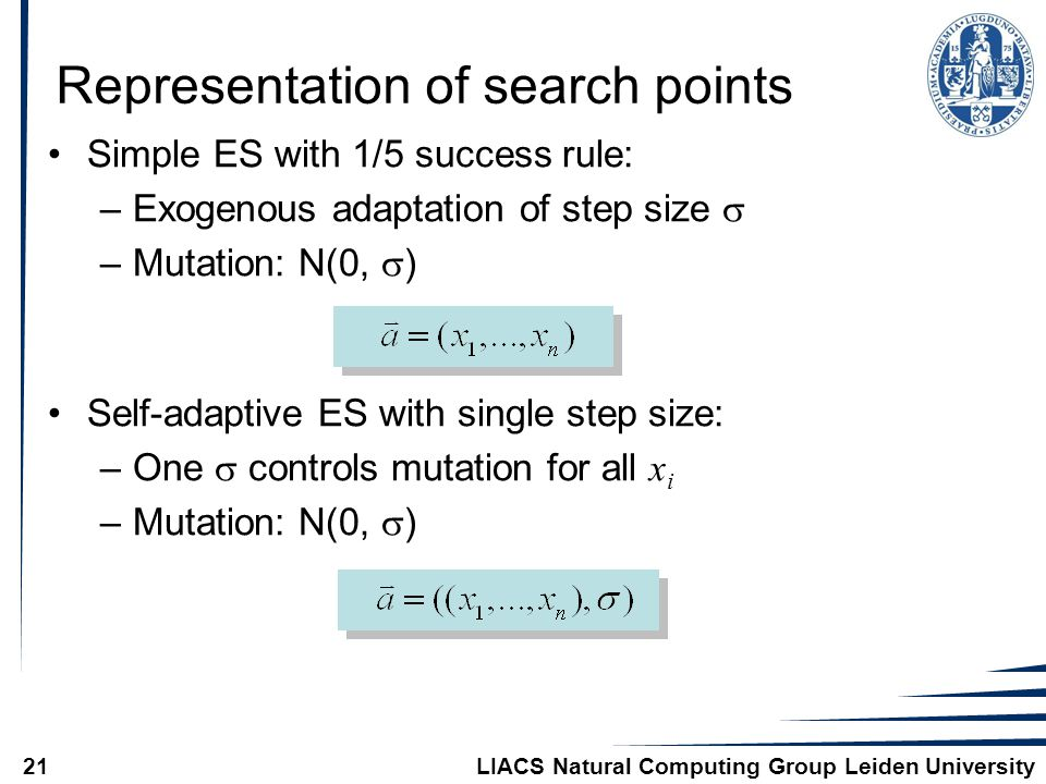 LIACS Natural Computing Group Leiden University21 Representation of search points Simple ES with 1/5 success rule: –Exogenous adaptation of step size  –Mutation: N(0,  ) Self-adaptive ES with single step size: –One  controls mutation for all x i –Mutation: N(0,  )