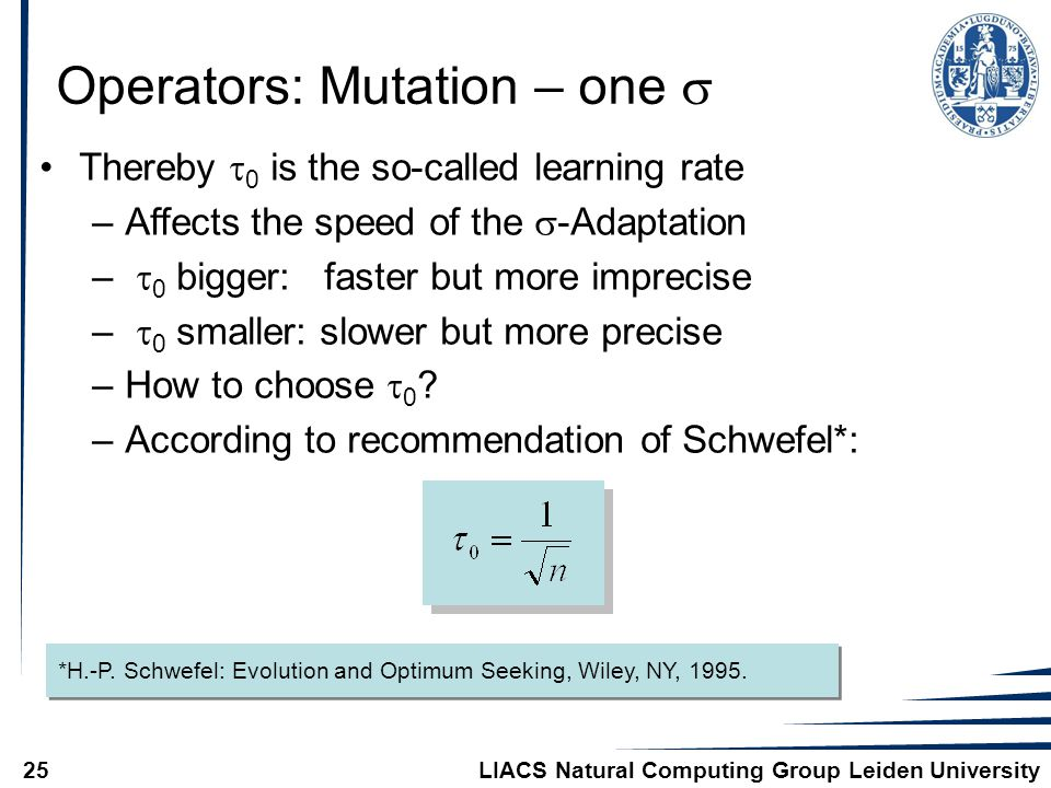 LIACS Natural Computing Group Leiden University25 Operators: Mutation – one  Thereby  0 is the so-called learning rate –Affects the speed of the  -Adaptation –  0 bigger: faster but more imprecise –  0 smaller: slower but more precise –How to choose  0 .