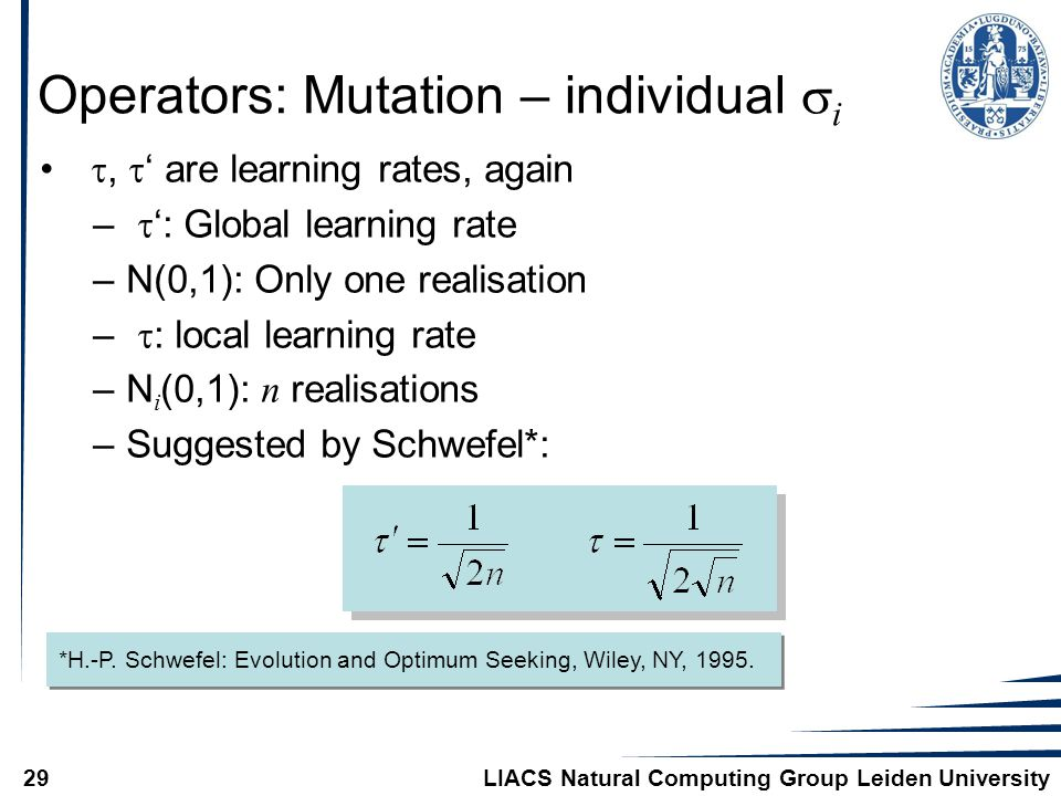 LIACS Natural Computing Group Leiden University29 Operators: Mutation – individual  i ,  ' are learning rates, again –  ': Global learning rate –N(0,1): Only one realisation –  : local learning rate –N i (0,1): n realisations –Suggested by Schwefel*: *H.-P.