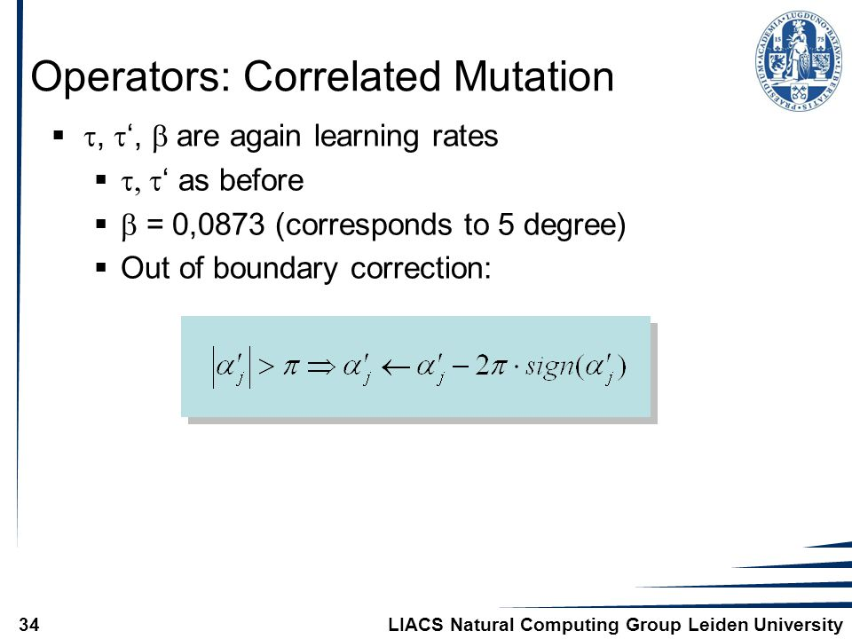 LIACS Natural Computing Group Leiden University34 Operators: Correlated Mutation  ,  ',  are again learning rates   ' as before   = 0,0873 (corresponds to 5 degree)  Out of boundary correction: