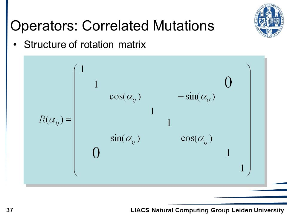 LIACS Natural Computing Group Leiden University37 Operators: Correlated Mutations Structure of rotation matrix