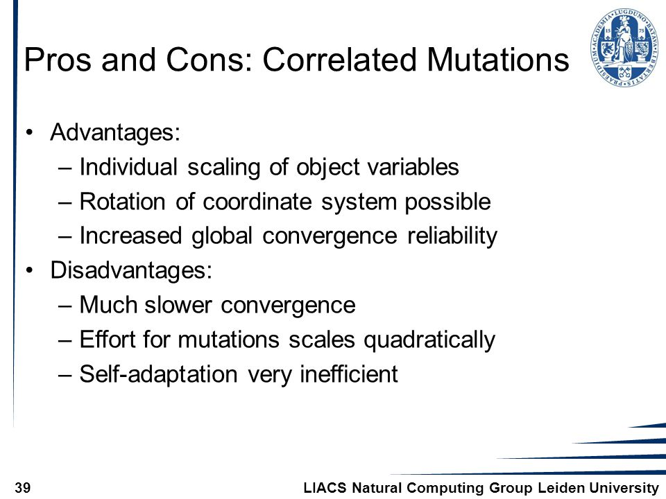 LIACS Natural Computing Group Leiden University39 Pros and Cons: Correlated Mutations Advantages: –Individual scaling of object variables –Rotation of coordinate system possible –Increased global convergence reliability Disadvantages: –Much slower convergence –Effort for mutations scales quadratically –Self-adaptation very inefficient
