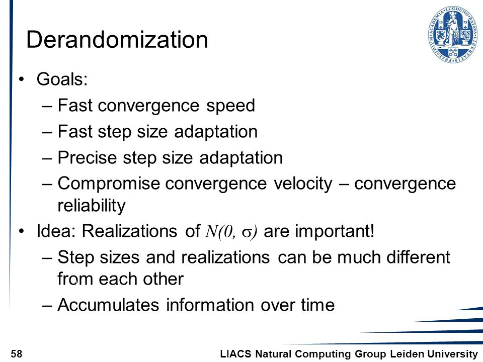 LIACS Natural Computing Group Leiden University58 Derandomization Goals: –Fast convergence speed –Fast step size adaptation –Precise step size adaptation –Compromise convergence velocity – convergence reliability Idea: Realizations of N(0,  ) are important.