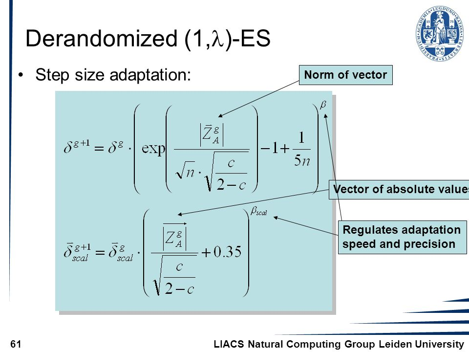 LIACS Natural Computing Group Leiden University61 Derandomized (1, )-ES Step size adaptation: Norm of vectorVector of absolute values Regulates adaptation speed and precision