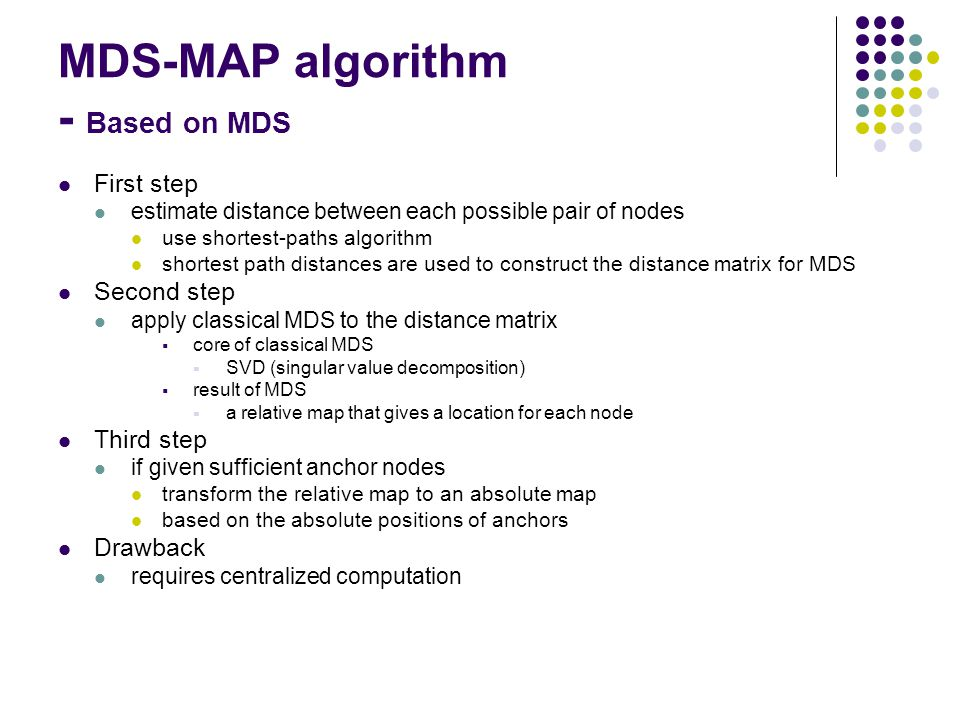 MDS-MAP algorithm - Based on MDS First step estimate distance between each possible pair of nodes use shortest-paths algorithm shortest path distances are used to construct the distance matrix for MDS Second step apply classical MDS to the distance matrix  core of classical MDS  SVD (singular value decomposition)  result of MDS  a relative map that gives a location for each node Third step if given sufficient anchor nodes transform the relative map to an absolute map based on the absolute positions of anchors Drawback requires centralized computation