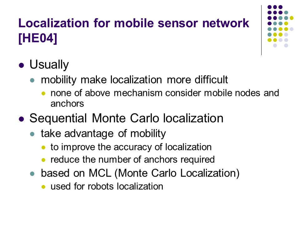Localization for mobile sensor network [HE04] Usually mobility make localization more difficult none of above mechanism consider mobile nodes and anchors Sequential Monte Carlo localization take advantage of mobility to improve the accuracy of localization reduce the number of anchors required based on MCL (Monte Carlo Localization) used for robots localization