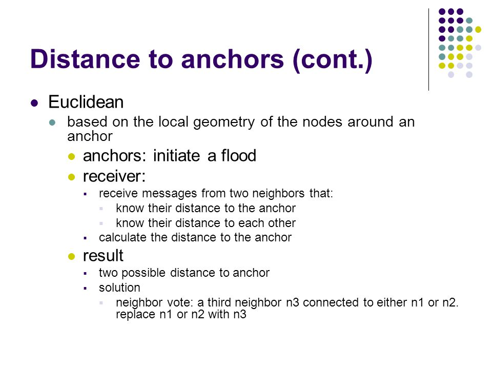 Distance to anchors (cont.) Euclidean based on the local geometry of the nodes around an anchor anchors: initiate a flood receiver:  receive messages from two neighbors that:  know their distance to the anchor  know their distance to each other  calculate the distance to the anchor result  two possible distance to anchor  solution  neighbor vote: a third neighbor n3 connected to either n1 or n2.