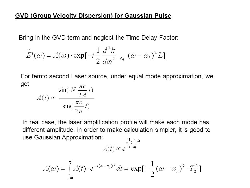 GVD (Group Velocity Dispersion) for Gaussian Pulse Bring in the GVD term and neglect the Time Delay Factor: For femto second Laser source, under equal mode approximation, we get In real case, the laser amplification profile will make each mode has different amplitude, in order to make calculation simpler, it is good to use Gaussian Approximation: