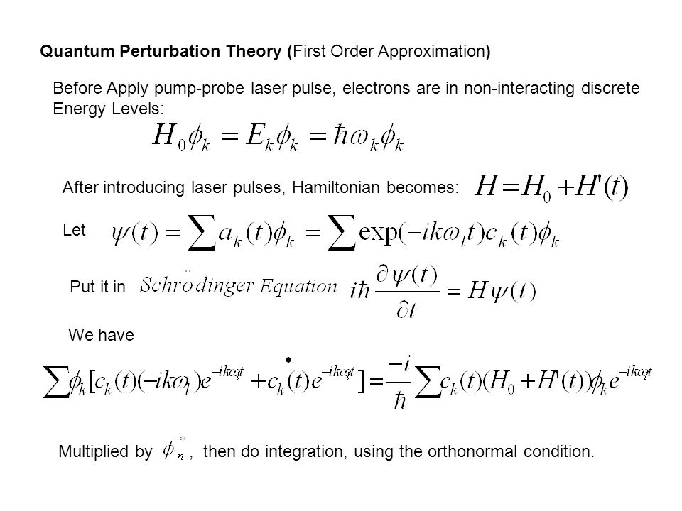 Quantum Perturbation Theory (First Order Approximation) Before Apply pump-probe laser pulse, electrons are in non-interacting discrete Energy Levels: After introducing laser pulses, Hamiltonian becomes: Let Put it in We have Multiplied by, then do integration, using the orthonormal condition.