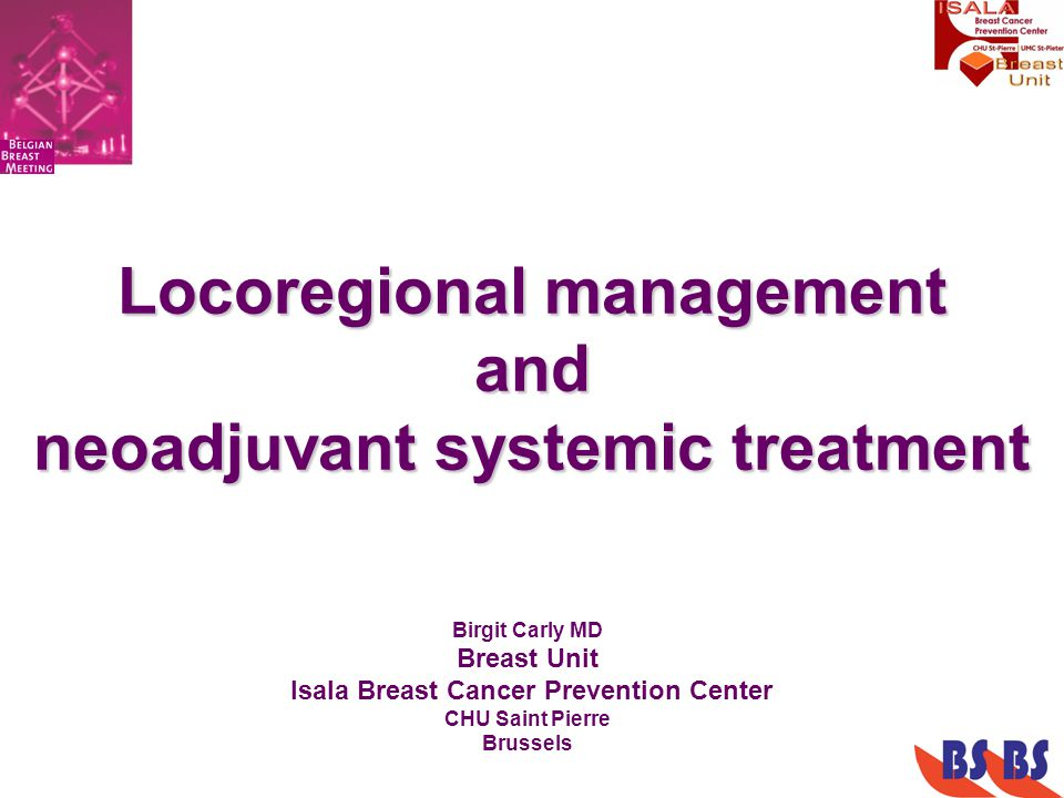 Locoregional management and neoadjuvant systemic treatment Birgit Carly MD Breast Unit Isala Breast Cancer Prevention Center CHU Saint Pierre Brussels