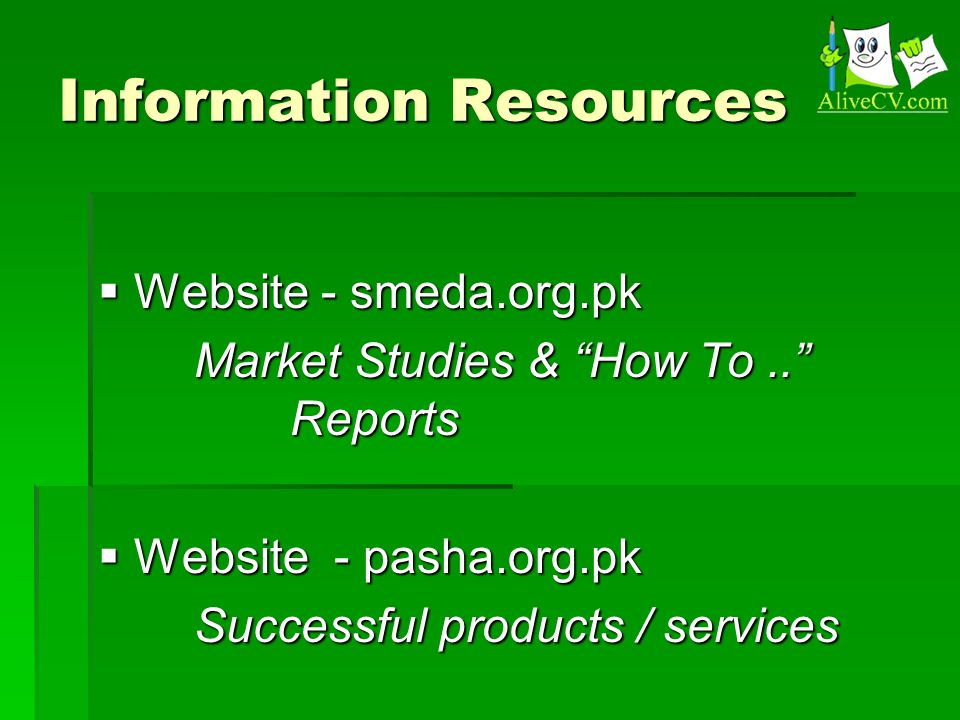 Information Resources  Website - smeda.org.pk Market Studies & How To.. Reports  Website - pasha.org.pk Successful products / services