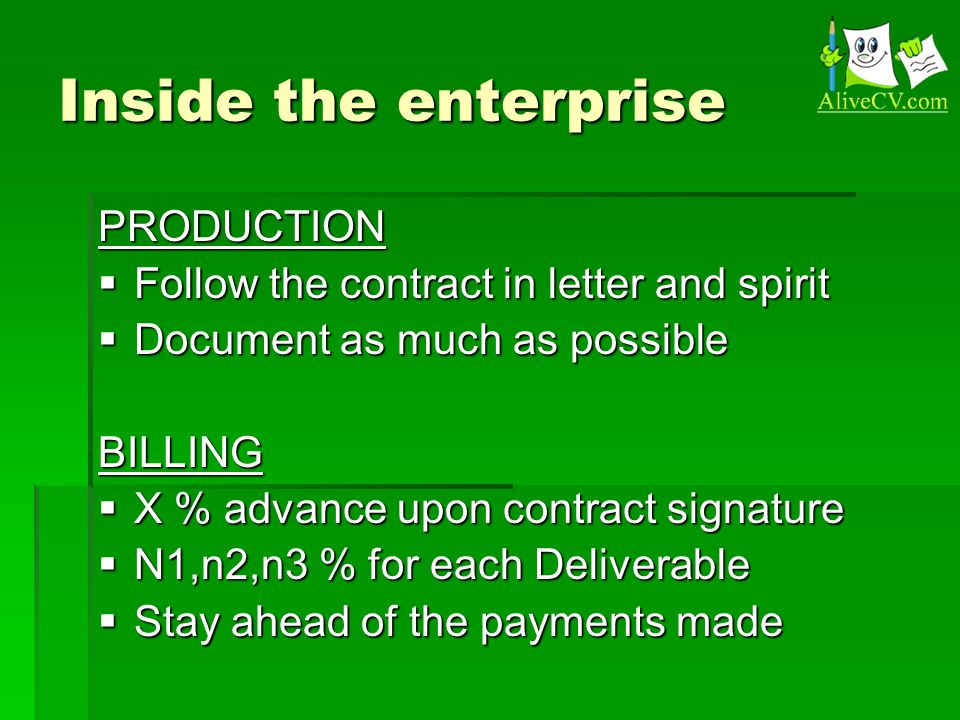 Inside the enterprise PRODUCTION  Follow the contract in letter and spirit  Document as much as possible BILLING  X % advance upon contract signature  N1,n2,n3 % for each Deliverable  Stay ahead of the payments made