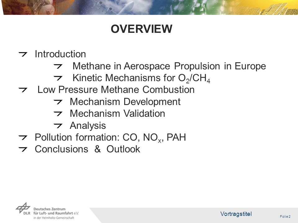 Folie 2 Vortragstitel 2 Introduction Methane in Aerospace Propulsion in Europe Kinetic Mechanisms for O 2 /CH 4 Low Pressure Methane Combustion Mechanism Development Mechanism Validation Analysis Pollution formation: CO, NO x, PAH Conclusions & Outlook OVERVIEW
