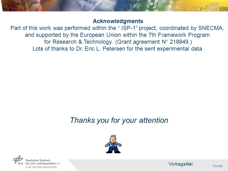 Folie 28 Vortragstitel 28 Thanks you for your attention Acknowledgments Part of this work was performed within the ISP-1 project, coordinated by SNECMA, and supported by the European Union within the 7th Framework Program for Research & Technology.