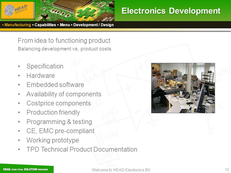 Welcome to HEAD Electronics BV 12 Electronics Development Manufacturing Capabilities Menu Development / Design From idea to functioning product Balancing development vs.