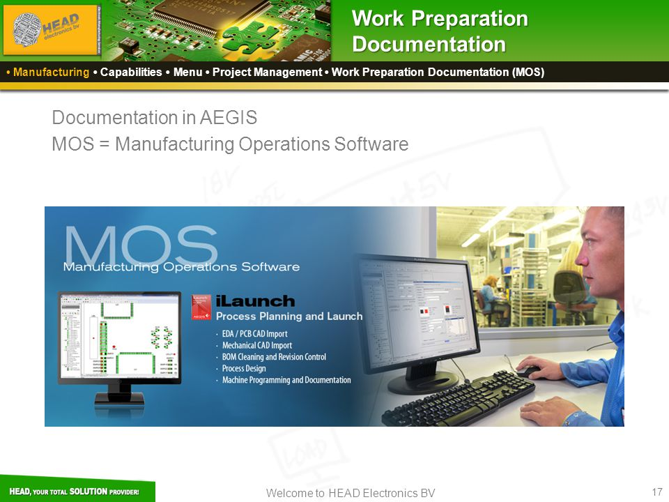 Welcome to HEAD Electronics BV 17 Work Preparation Documentation Manufacturing Capabilities Menu Project Management Work Preparation Documentation (MOS) Documentation in AEGIS MOS = Manufacturing Operations Software
