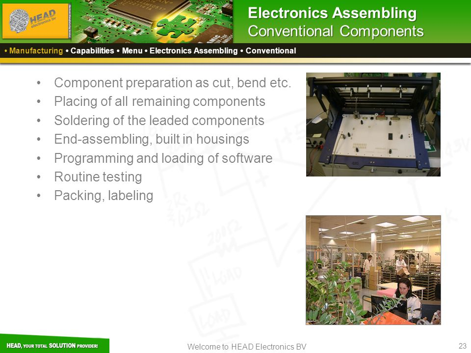Welcome to HEAD Electronics BV 23 Manufacturing Capabilities Menu Electronics Assembling Conventional Electronics Assembling Conventional Components Component preparation as cut, bend etc.