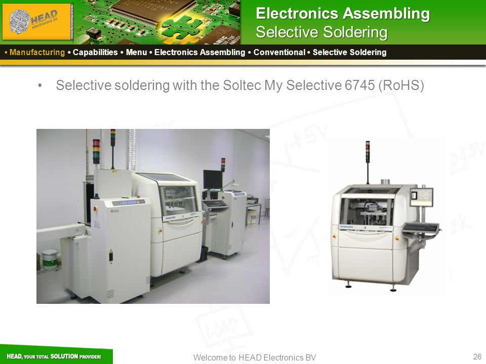 Welcome to HEAD Electronics BV 26 Electronics Assembling Selective Soldering Selective soldering with the Soltec My Selective 6745 (RoHS) Manufacturing Capabilities Menu Electronics Assembling Conventional Selective Soldering