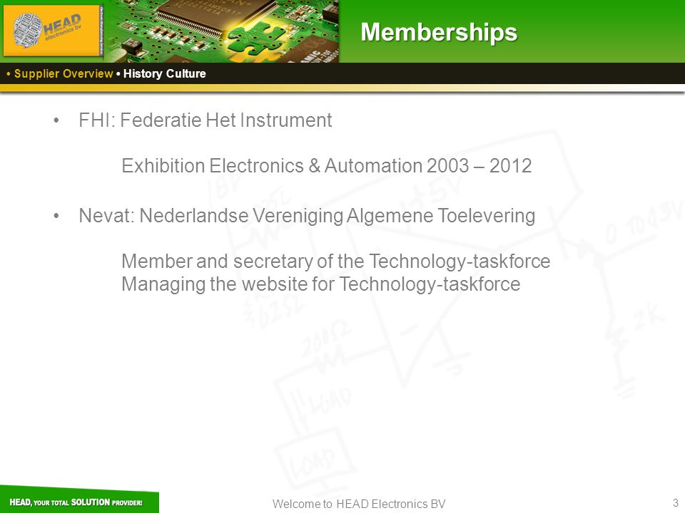 Welcome to HEAD Electronics BV 3 FHI: Federatie Het Instrument Exhibition Electronics & Automation 2003 – 2012 Nevat: Nederlandse Vereniging Algemene Toelevering Member and secretary of the Technology-taskforce Managing the website for Technology-taskforce Supplier Overview History CultureMemberships