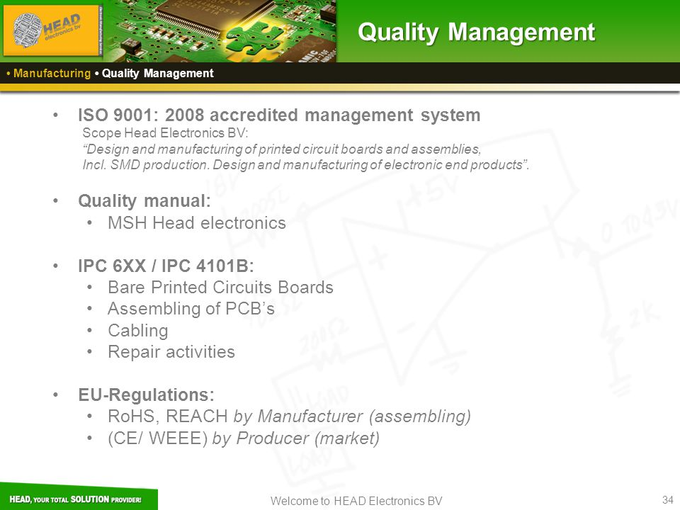 Welcome to HEAD Electronics BV 34 Manufacturing Quality Management Quality Management ISO 9001: 2008 accredited management system Scope Head Electronics BV: Design and manufacturing of printed circuit boards and assemblies, Incl.