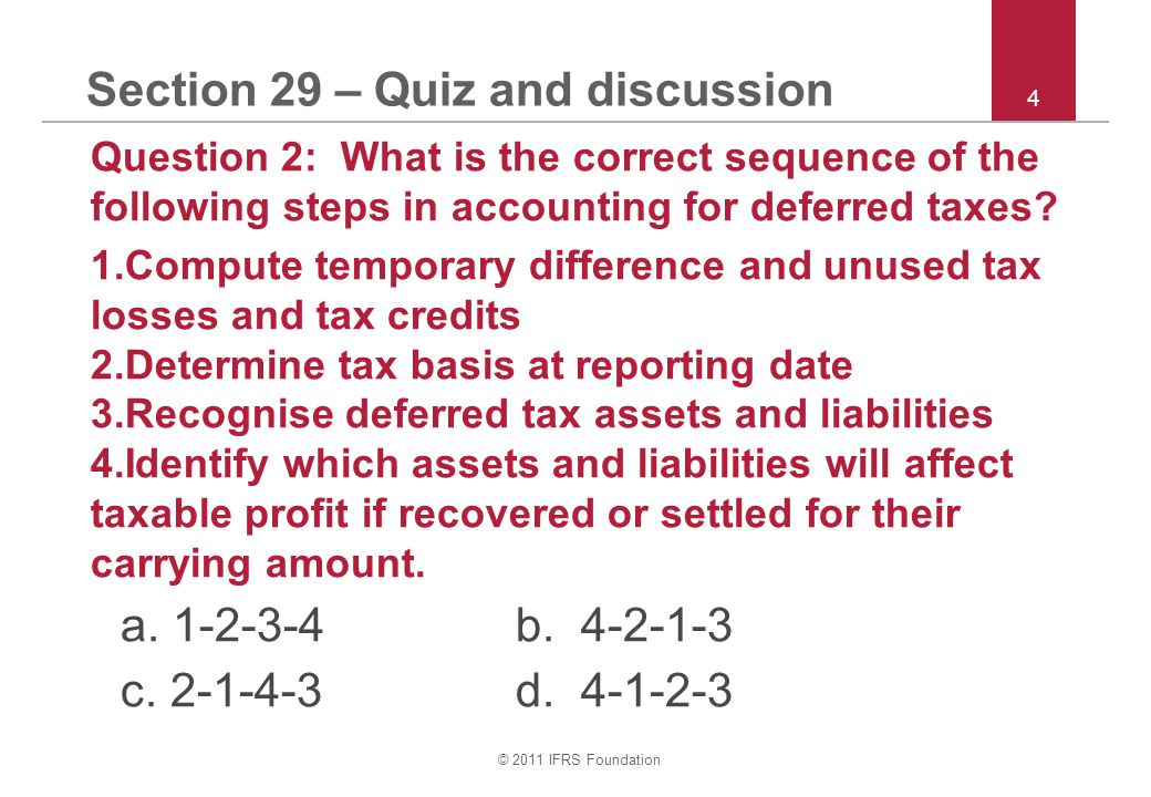 © 2011 IFRS Foundation 4 Section 29 – Quiz and discussion Question 2: What is the correct sequence of the following steps in accounting for deferred taxes.