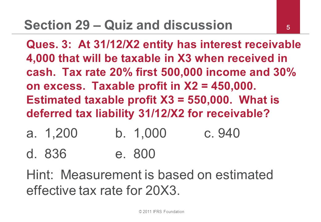 © 2011 IFRS Foundation 5 Section 29 – Quiz and discussion Ques.