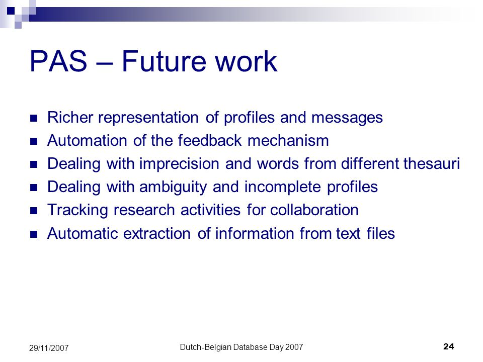 Dutch-Belgian Database Day 200724 29/11/2007 PAS – Future work Richer representation of profiles and messages Automation of the feedback mechanism Dealing with imprecision and words from different thesauri Dealing with ambiguity and incomplete profiles Tracking research activities for collaboration Automatic extraction of information from text files
