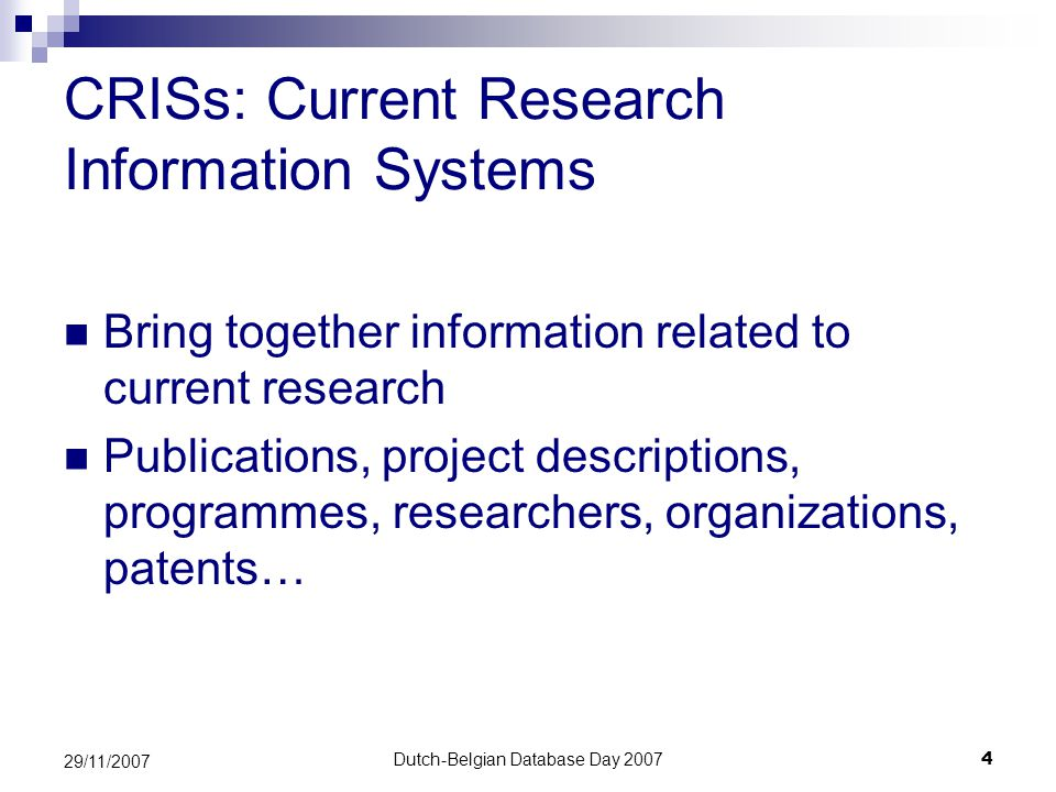 Dutch-Belgian Database Day 20074 29/11/2007 CRISs: Current Research Information Systems Bring together information related to current research Publications, project descriptions, programmes, researchers, organizations, patents…