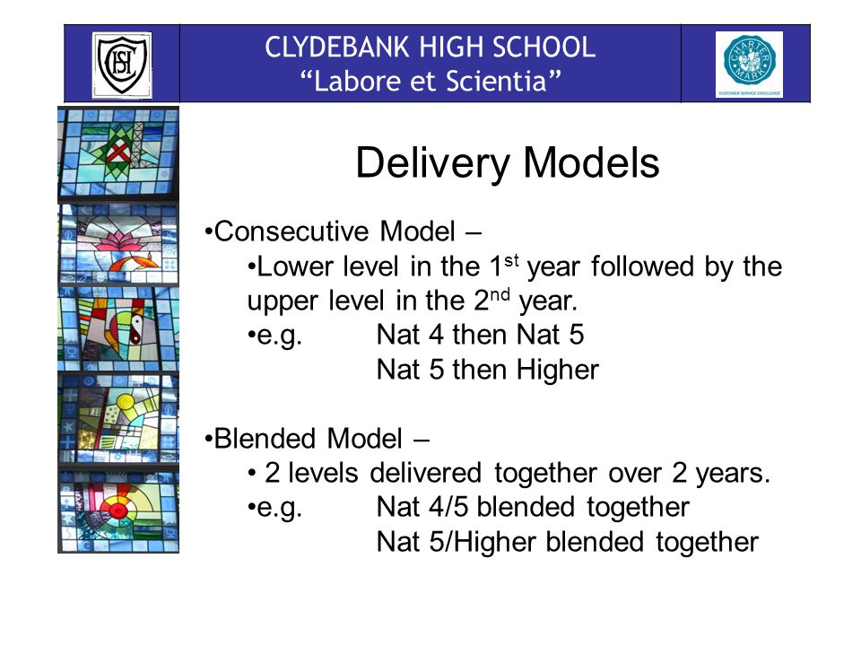 CLYDEBANK HIGH SCHOOL Labore et Scientia Delivery Models Consecutive Model – Lower level in the 1 st year followed by the upper level in the 2 nd year.