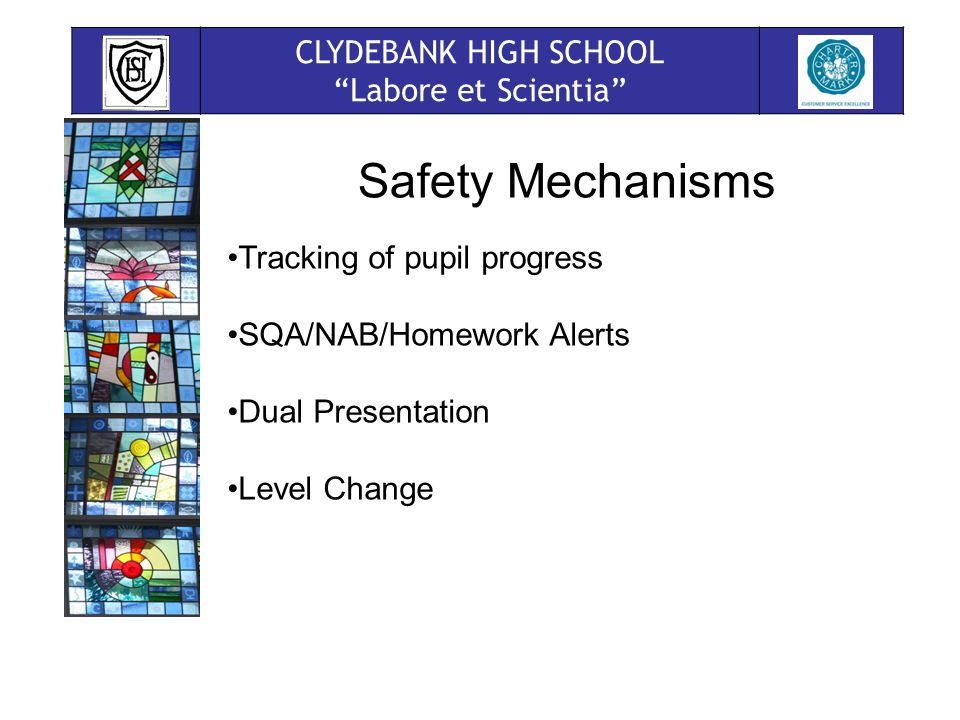 CLYDEBANK HIGH SCHOOL Labore et Scientia Safety Mechanisms Tracking of pupil progress SQA/NAB/Homework Alerts Dual Presentation Level Change