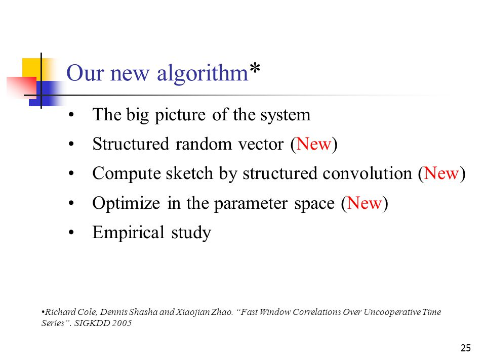 25 Our new algorithm * The big picture of the system Structured random vector (New) Compute sketch by structured convolution (New) Optimize in the parameter space (New) Empirical study Richard Cole, Dennis Shasha and Xiaojian Zhao.