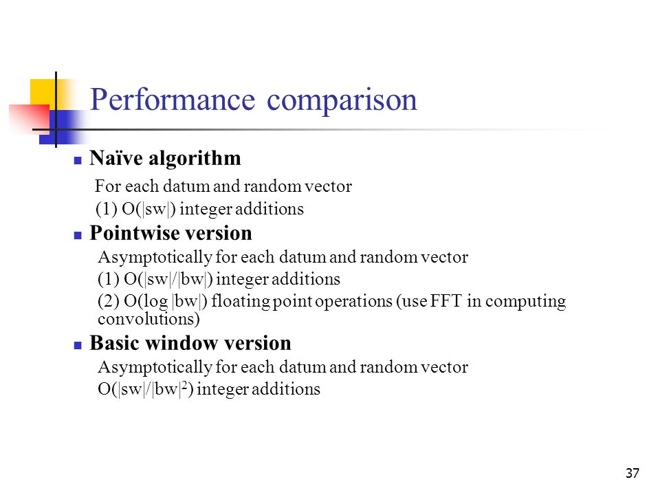 37 Performance comparison Naïve algorithm For each datum and random vector (1) O(|sw|) integer additions Pointwise version Asymptotically for each datum and random vector (1) O(|sw|/|bw|) integer additions (2) O(log |bw|) floating point operations (use FFT in computing convolutions) Basic window version Asymptotically for each datum and random vector O(|sw|/|bw| 2 ) integer additions