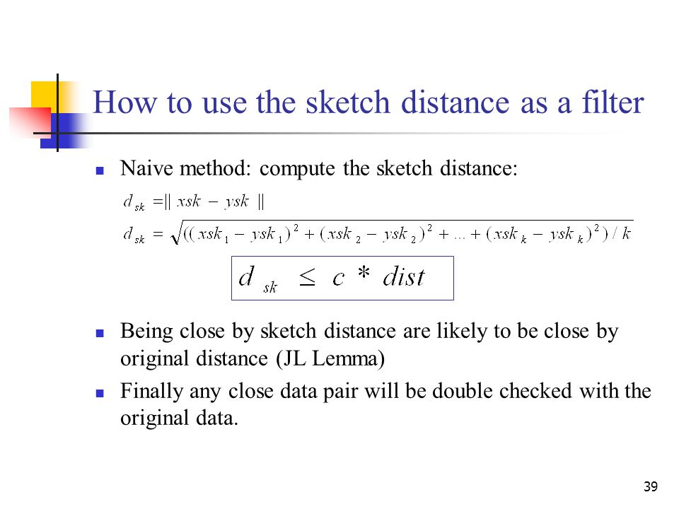 39 How to use the sketch distance as a filter Naive method: compute the sketch distance: Being close by sketch distance are likely to be close by original distance (JL Lemma) Finally any close data pair will be double checked with the original data.