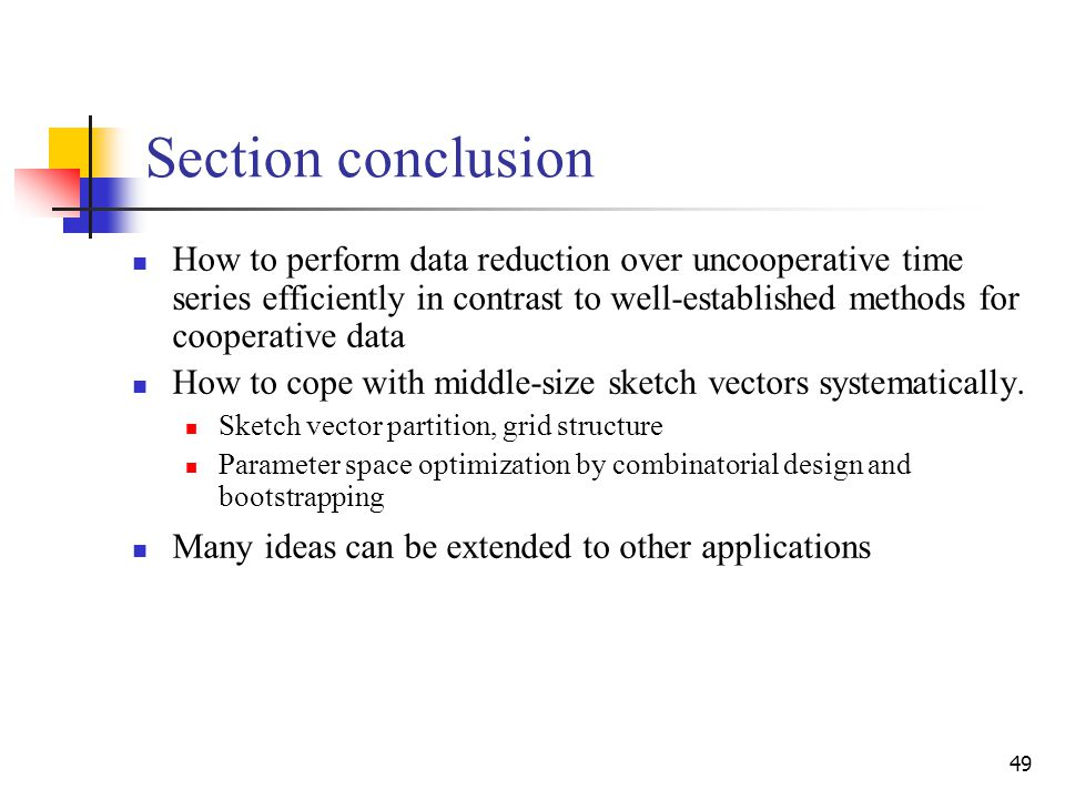49 Section conclusion How to perform data reduction over uncooperative time series efficiently in contrast to well-established methods for cooperative data How to cope with middle-size sketch vectors systematically.