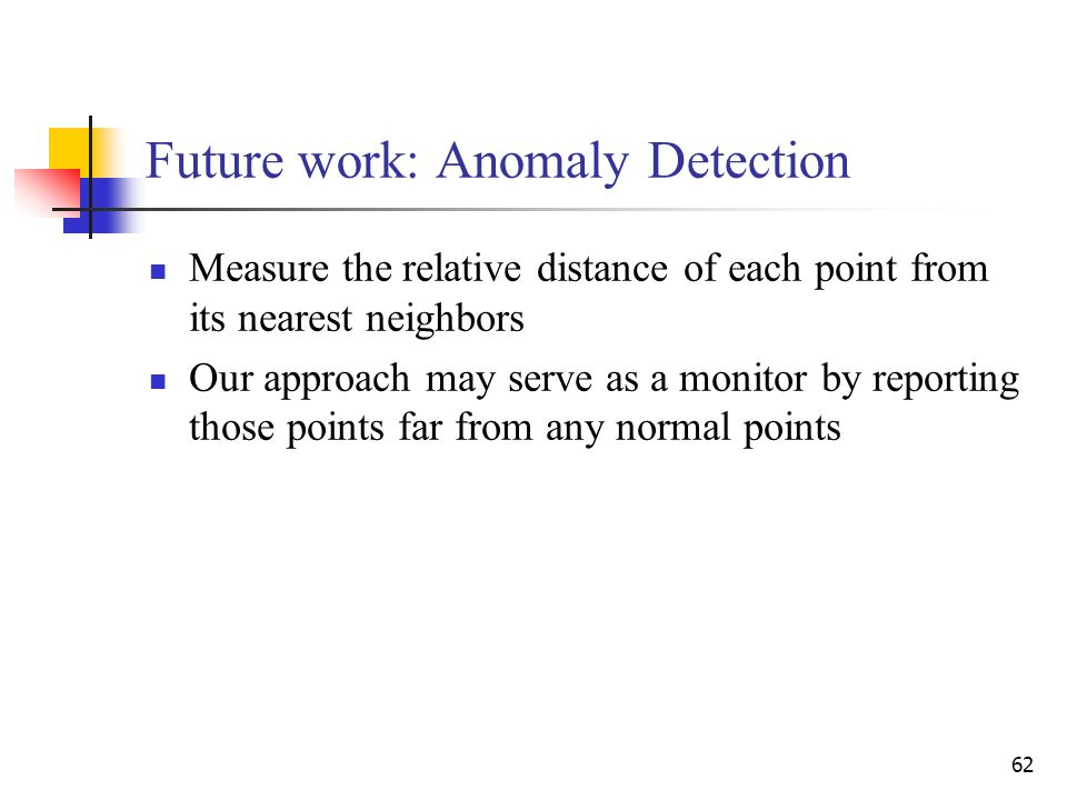 62 Future work: Anomaly Detection Measure the relative distance of each point from its nearest neighbors Our approach may serve as a monitor by reporting those points far from any normal points