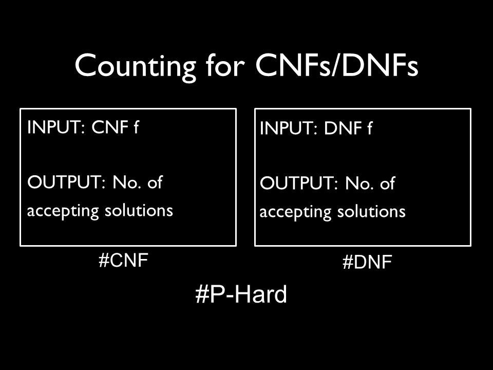 Counting for CNFs/DNFs INPUT: CNF f OUTPUT: No. of accepting solutions INPUT: DNF f OUTPUT: No.